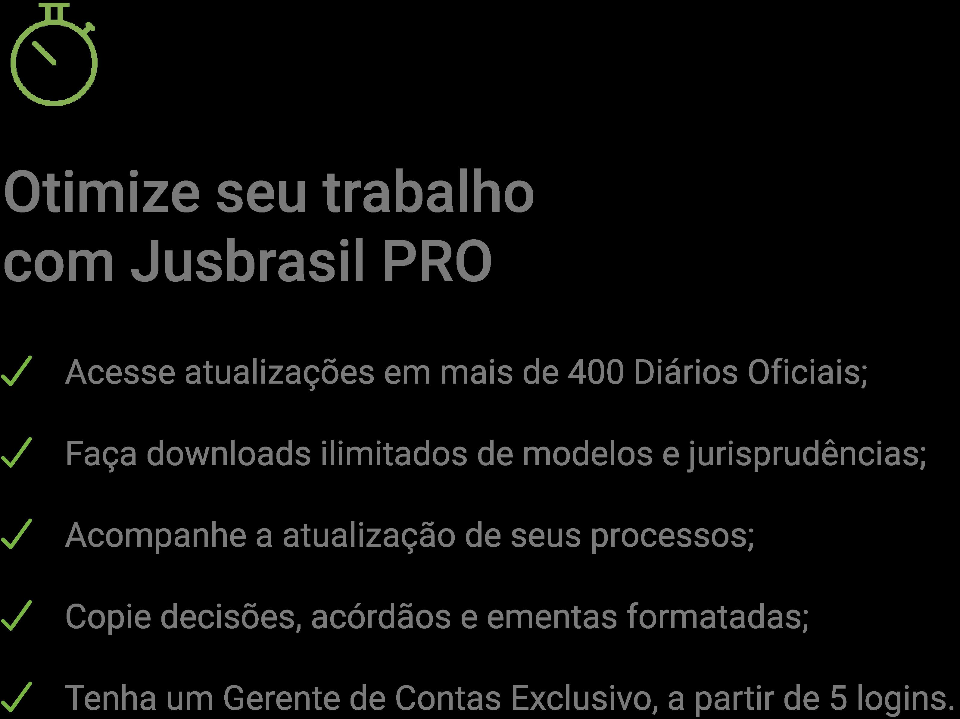 Otimize seu trabalho com Jusbrasil PRO. Acesse informações de diários oficiais, faça downloads de modelos e jurisprudências e muito mais.