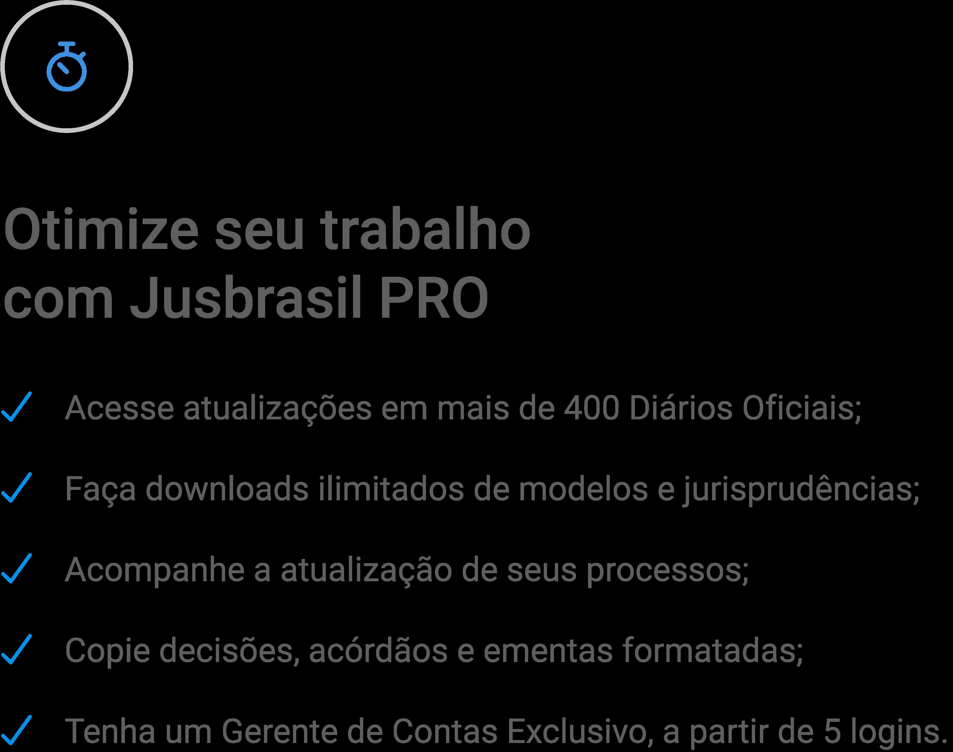 Otimize seu trabalho com Jusbrasil PRO. Acesse informações de diários oficiais, faça downloads de modelos e jurisprudências e muito mais