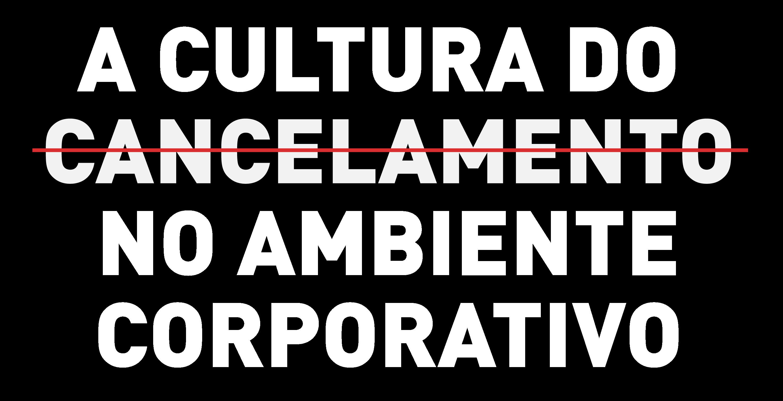 A cultura do cancelamento no ambiente corporativo