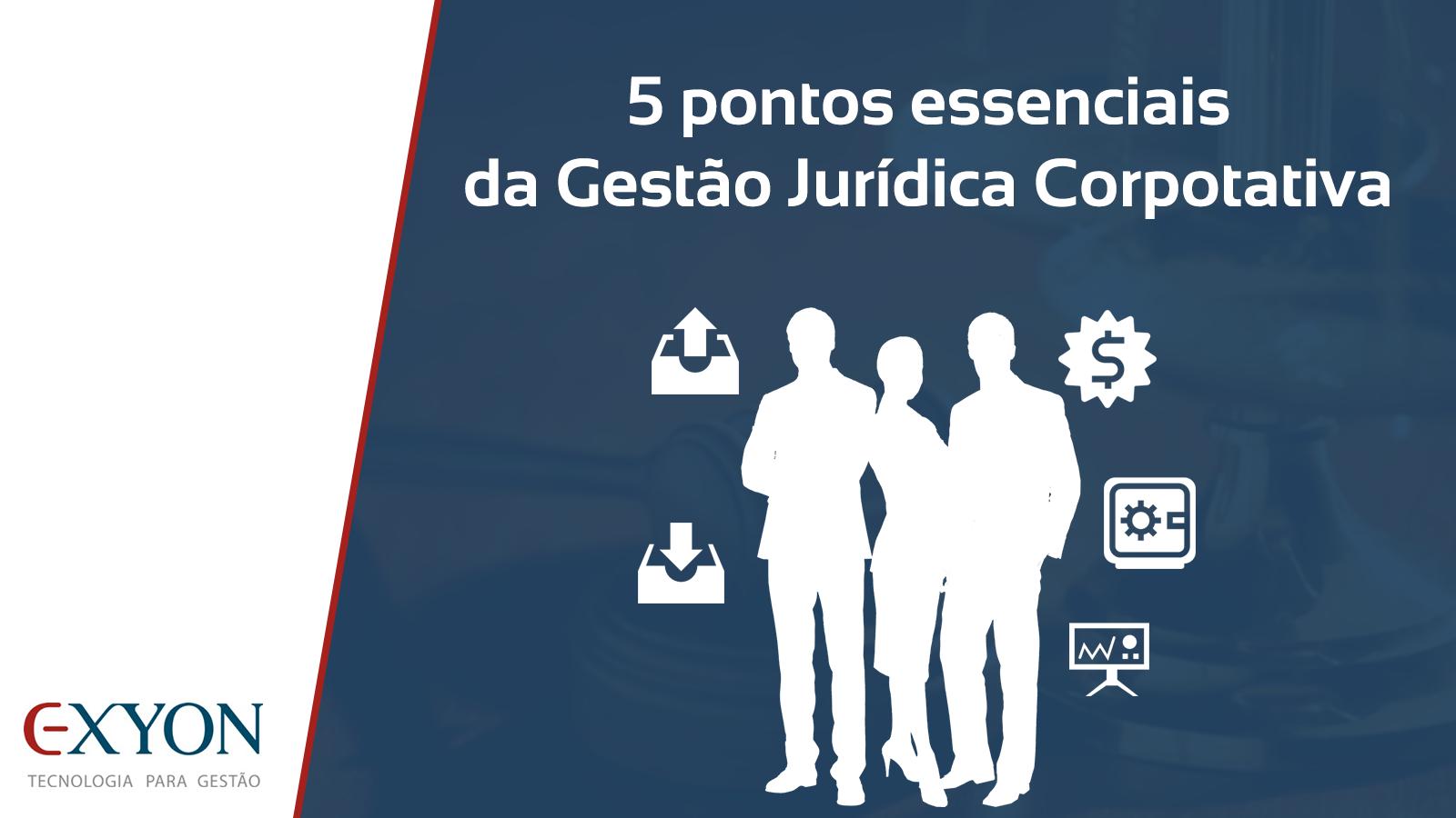 5 pontos essenciais da Gestão Jurídica Corporativa