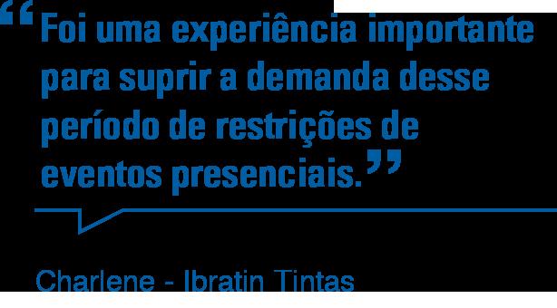 Foi uma experiência importante para suprir a demanda desse período de restrições de eventos presenciais. - Charlene - Ibratin Tintas