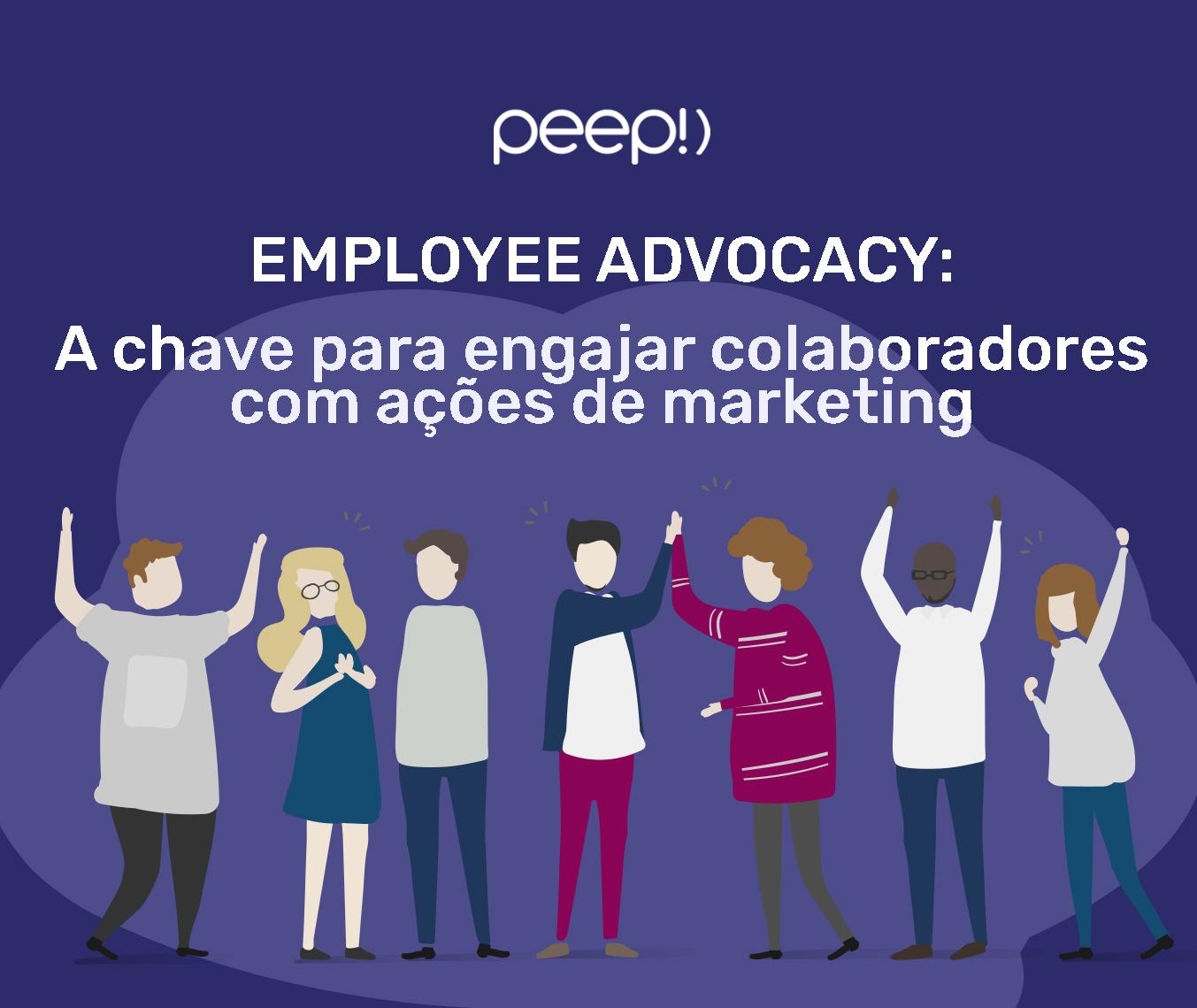 EMPLOYEE ADVOCACY:   a chave para engajar colaboradores com ações de marketing