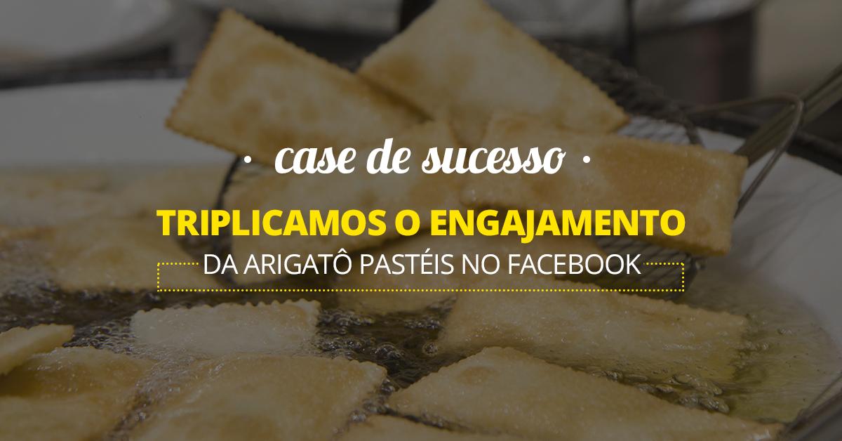 Case de sucesso - Triplicamos o engajamento da Arigatô Pastéis no Facebook