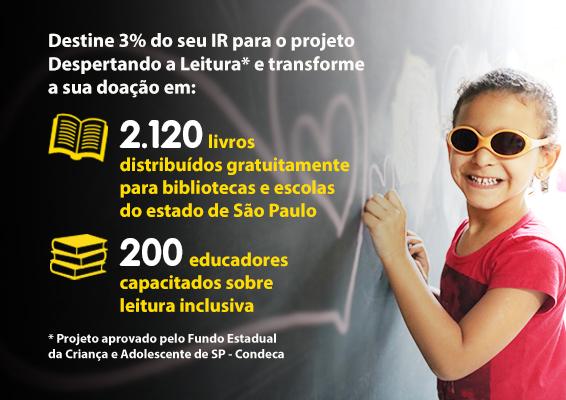 Descrição de imagem: Quadrado preto, com o texto: Destine 3% do seu IR para o projeto despertando a leitura e transforme a sua doação em 2.120 livros distribuídos gratuitamente no Estado de São Paulo. 200  educadores capacitados sobre leitura inclusiva. Projeto aprovado pelo Fundo Estadual da Criança e do adolescente de SP - Condeca.