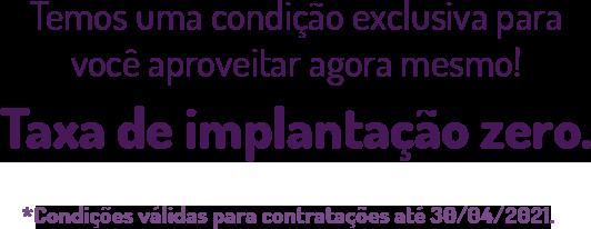 Temos uma condição exclusiva para você aproveitar agora mesmo! Taxa de implantação zero. *Condição válida para contratações até 31/03/2021.