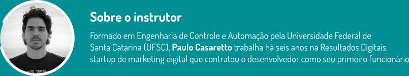 Sobre o instrutor: formado em Engenharia de Controle e Automação pela Universidade Federal de  Santa Catarina (UFSC), Paulo Casaretto trabalha há seis anos na Resultados Digitais,  startup de marketing digital que contratou o desenvolvedor como seu primeiro funcionário.