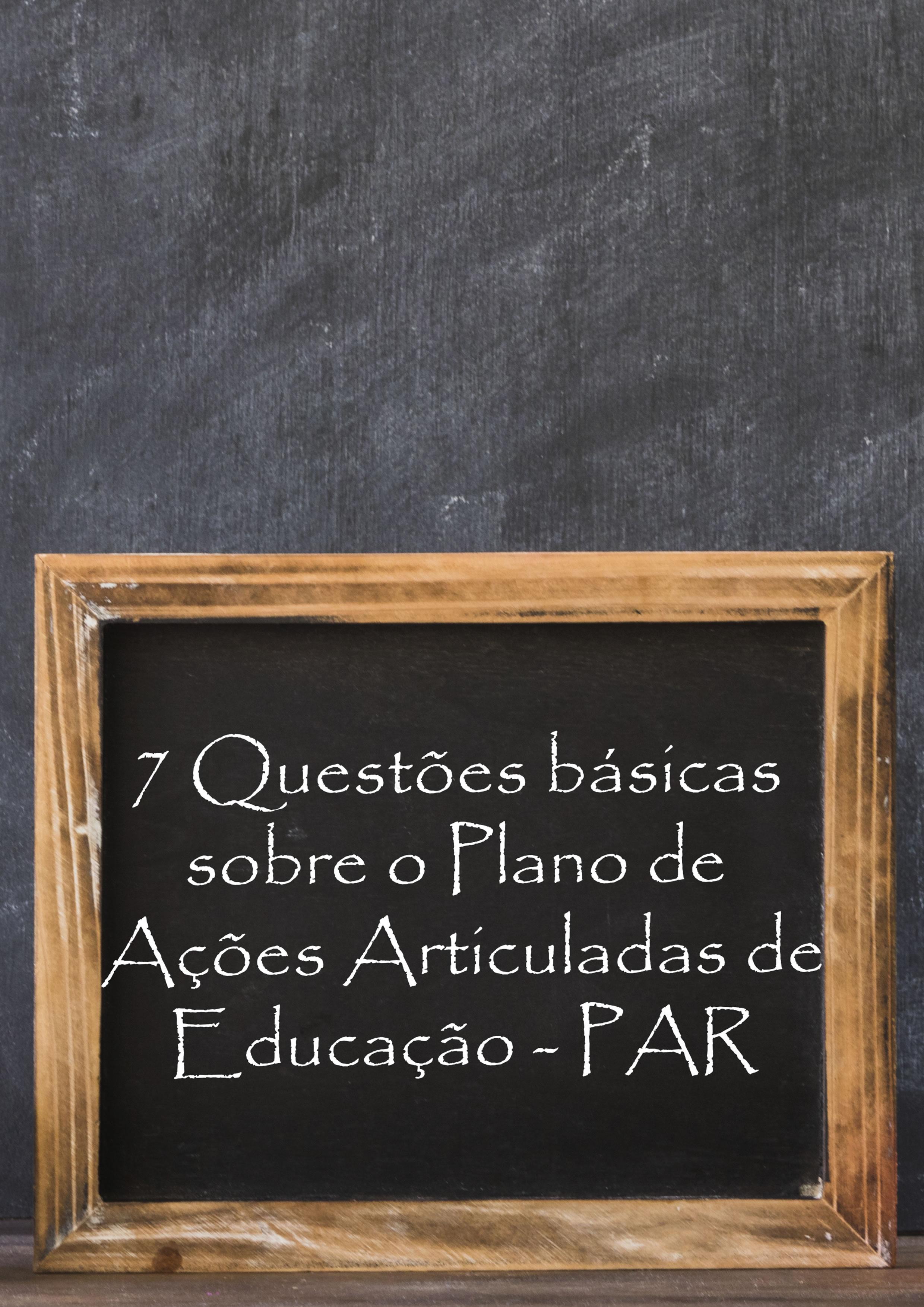7 Questões básicas sobre o Plano de Ações Articuladas de Educação - PAR