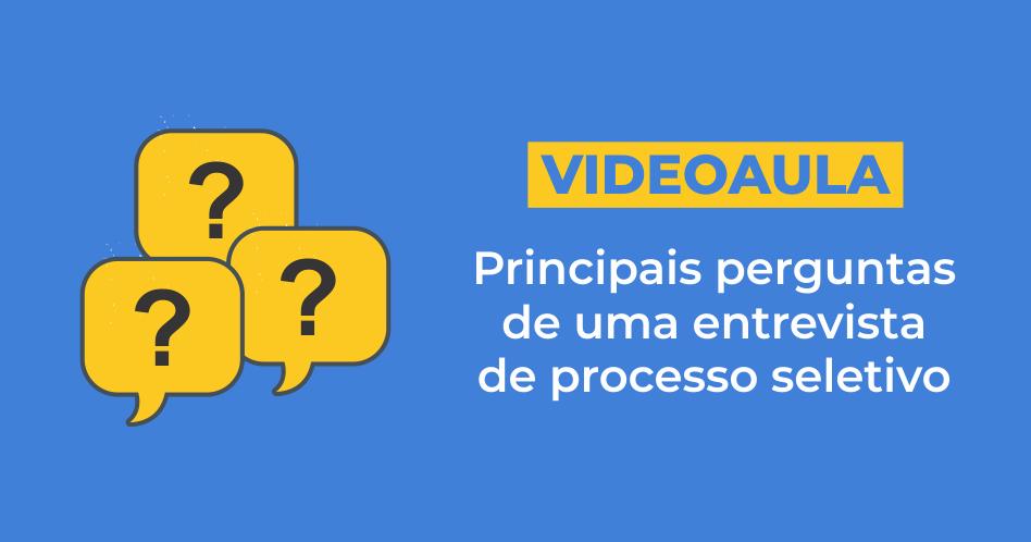 [Vídeo] Principais perguntas de uma entrevista de processo seletivo